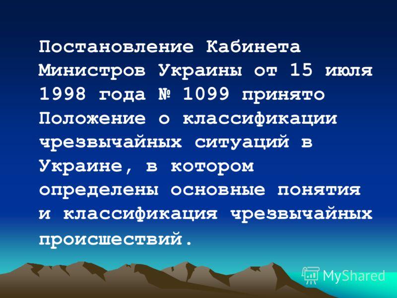 Постановление Кабинета Министров Украины от 15 июля 1998 года 1099 принято Положение о классификации чрезвычайных ситуаций в Украине, в котором определены основные понятия и классификация чрезвычайных происшествий.