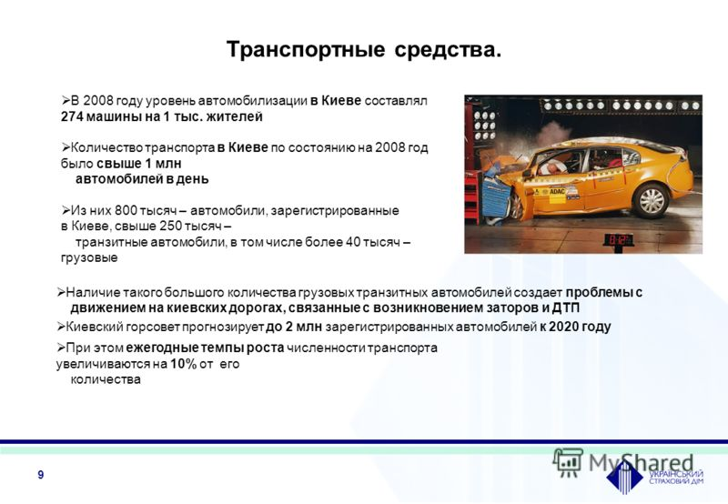9 Транспортные средства. При этом ежегодные темпы роста численности транспорта увеличиваются на 10% от его количества Киевский горсовет прогнозирует до 2 млн зарегистрированных автомобилей к 2020 году Наличие такого большого количества грузовых транз