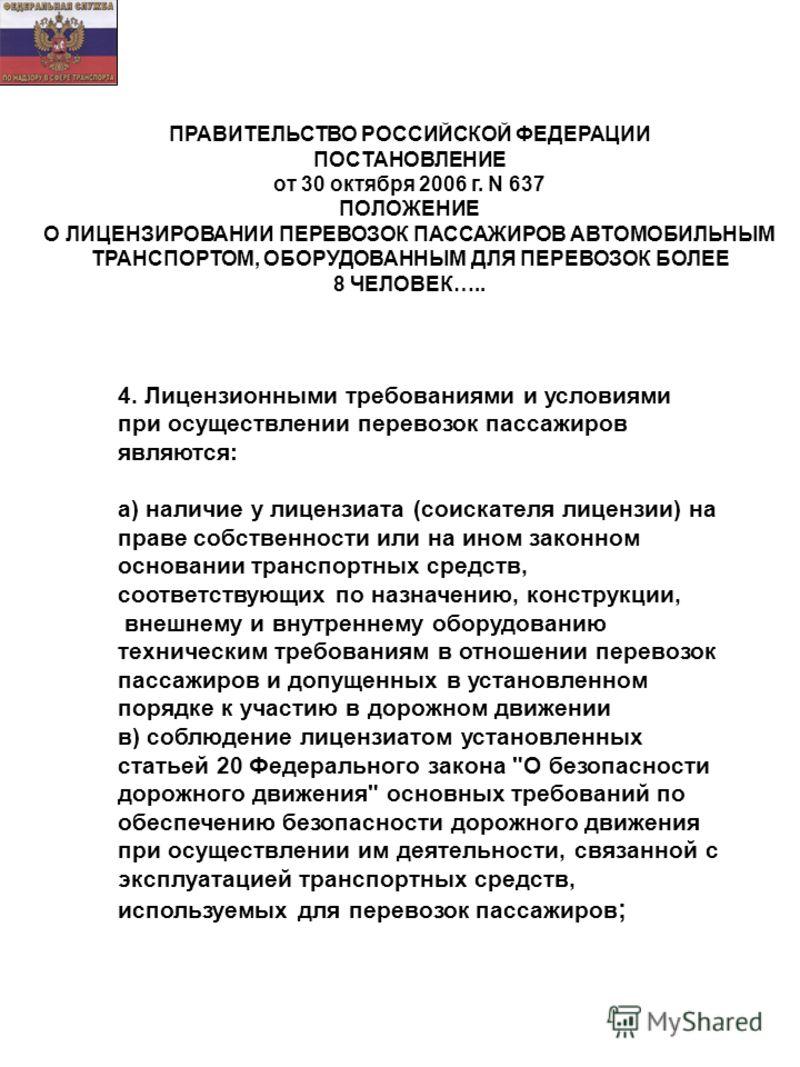 ПРАВИТЕЛЬСТВО РОССИЙСКОЙ ФЕДЕРАЦИИ ПОСТАНОВЛЕНИЕ от 30 октября 2006 г. N 637 ПОЛОЖЕНИЕ О ЛИЦЕНЗИРОВАНИИ ПЕРЕВОЗОК ПАССАЖИРОВ АВТОМОБИЛЬНЫМ ТРАНСПОРТОМ, ОБОРУДОВАННЫМ ДЛЯ ПЕРЕВОЗОК БОЛЕЕ 8 ЧЕЛОВЕК….. 4. Лицензионными требованиями и условиями при осуще
