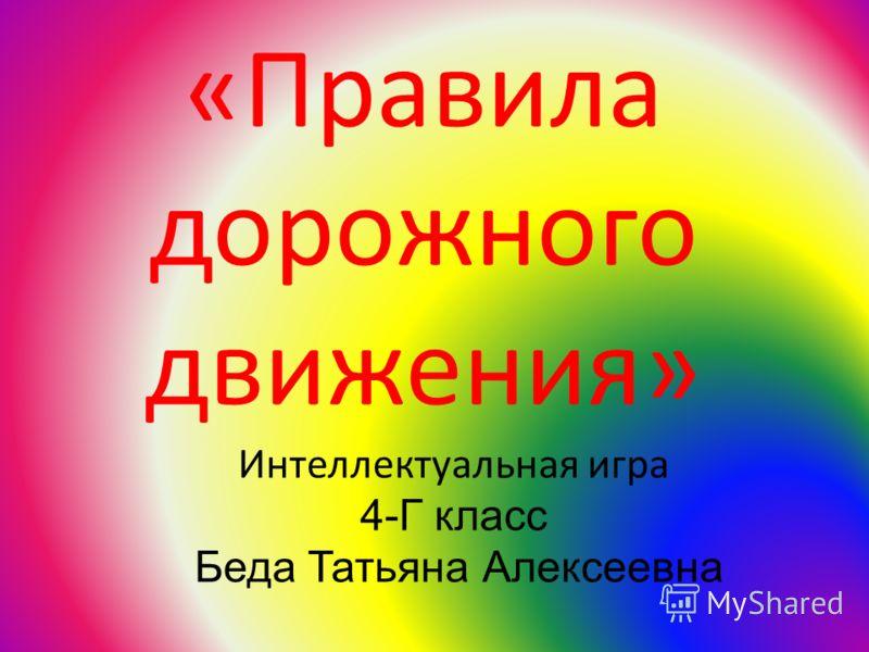 «Правила дорожного движения» Интеллектуальная игра 4-Г класс Беда Татьяна Алексеевна