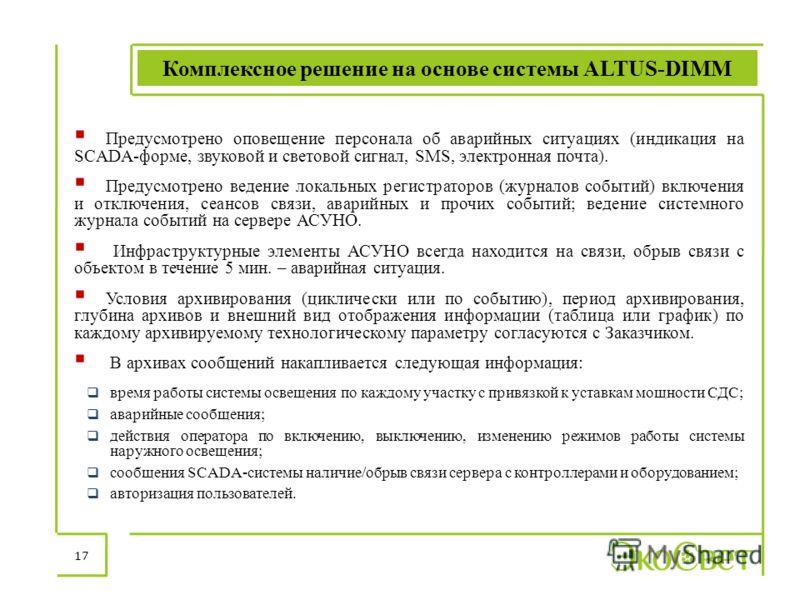 Комплексное решение на основе системы ALTUS-DIMM 17 Предусмотрено оповещение персонала об аварийных ситуациях (индикация на SCADA-форме, звуковой и световой сигнал, SMS, электронная почта). Предусмотрено ведение локальных регистраторов (журналов собы