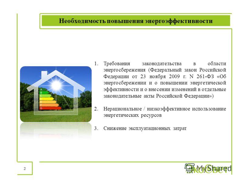 Необходимость повышения энергоэффективности 2 1.Требования законодательства в области энергосбережения (Федеральный закон Российской Федерации от 23 ноября 2009 г. N 261-ФЗ «Об энергосбережении и о повышении энергетической эффективности и о внесении