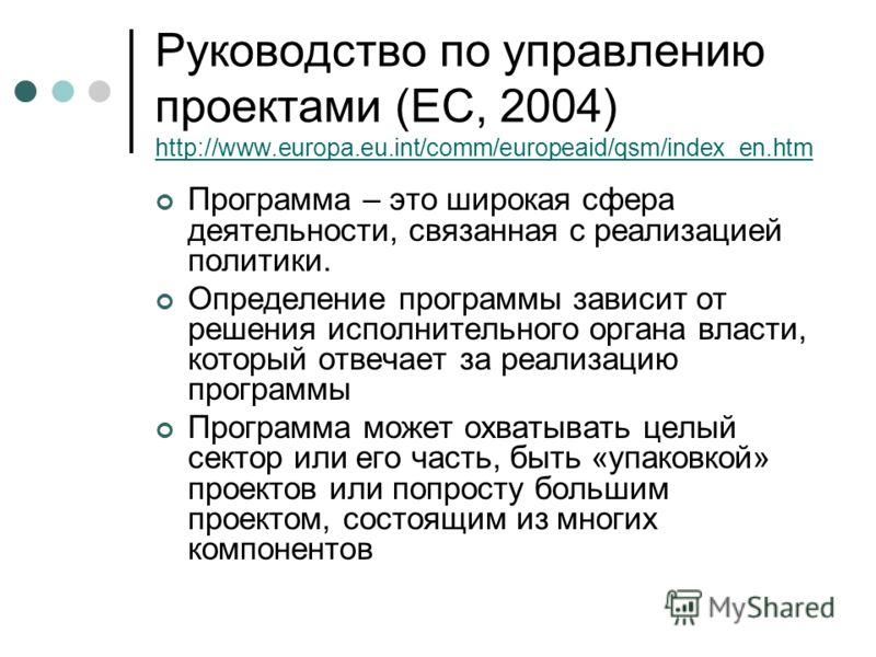 Руководство по управлению проектами (ЕС, 2004) http://www.europa.eu.int/comm/europeaid/qsm/index_en.htm http://www.europa.eu.int/comm/europeaid/qsm/index_en.htm Программа – это широкая сфера деятельности, связанная с реализацией политики. Определение