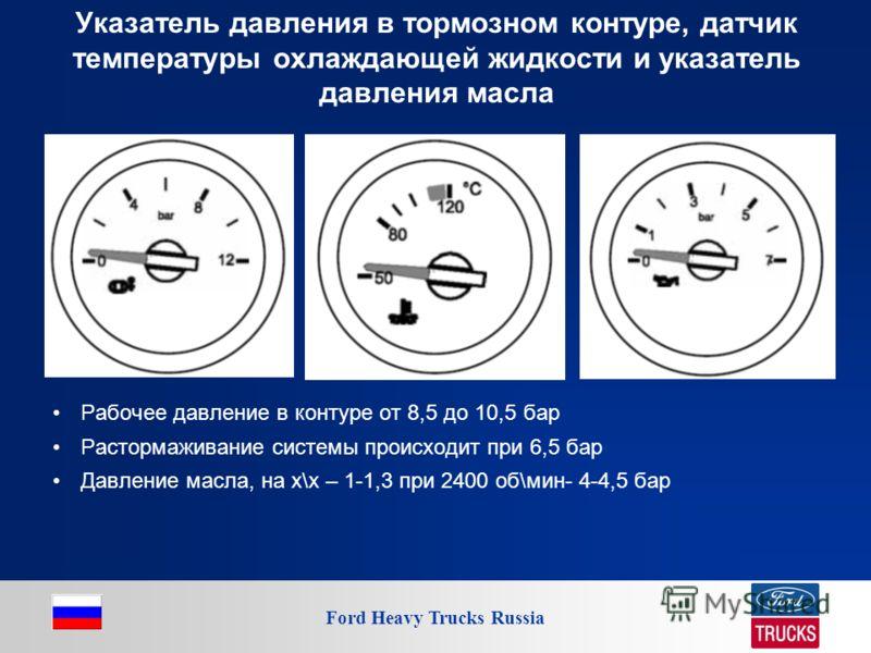 Ford Heavy Trucks Russia Указатель давления в тормозном контуре, датчик температуры охлаждающей жидкости и указатель давления масла Рабочее давление в контуре от 8,5 до 10,5 бар Растормаживание системы происходит при 6,5 бар Давление масла, на х\х –