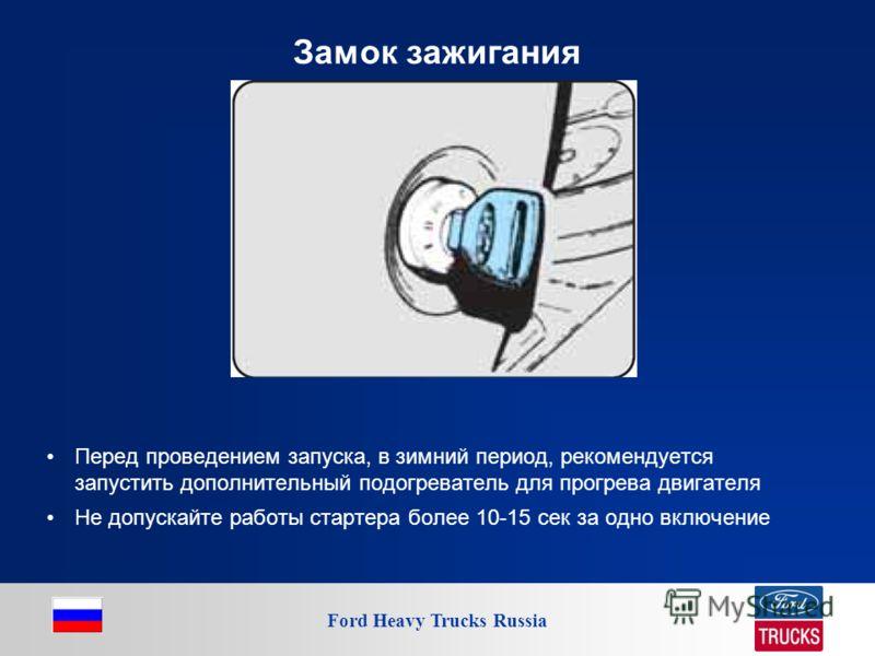 Ford Heavy Trucks Russia Замок зажигания Перед проведением запуска, в зимний период, рекомендуется запустить дополнительный подогреватель для прогрева двигателя Не допускайте работы стартера более 10-15 сек за одно включение