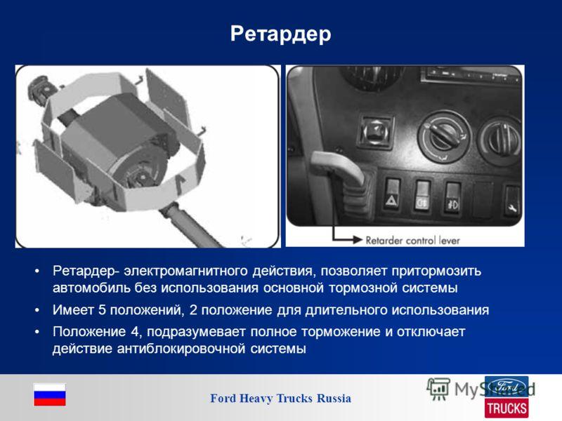 Ford Heavy Trucks Russia Ретардер Ретардер- электромагнитного действия, позволяет притормозить автомобиль без использования основной тормозной системы Имеет 5 положений, 2 положение для длительного использования Положение 4, подразумевает полное торм