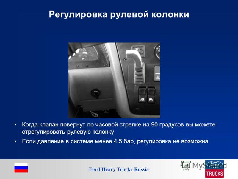 Ford Heavy Trucks Russia Регулировка рулевой колонки Когда клапан повернут по часовой стрелке на 90 градусов вы можете отрегулировать рулевую колонку Если давление в системе менее 4.5 бар, регулировка не возможна.