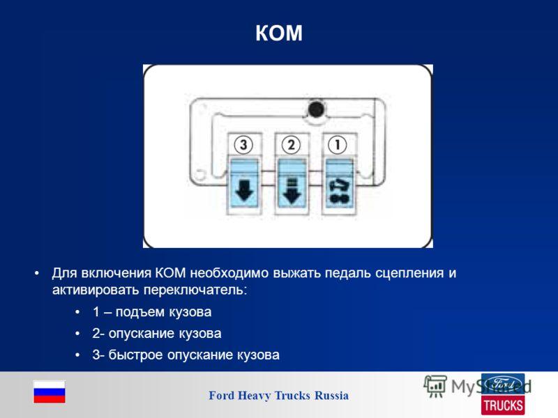 Ford Heavy Trucks Russia КОМ Для включения КОМ необходимо выжать педаль сцепления и активировать переключатель: 1 – подъем кузова 2- опускание кузова 3- быстрое опускание кузова