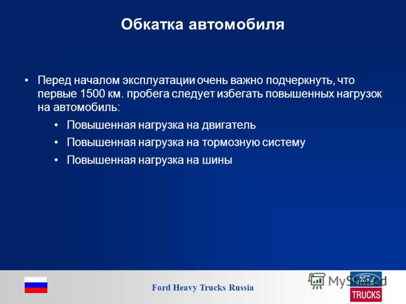 Ford Heavy Trucks Russia Обкатка автомобиля Перед началом эксплуатации очень важно подчеркнуть, что первые 1500 км. пробега следует избегать повышенных нагрузок на автомобиль: Повышенная нагрузка на двигатель Повышенная нагрузка на тормозную систему