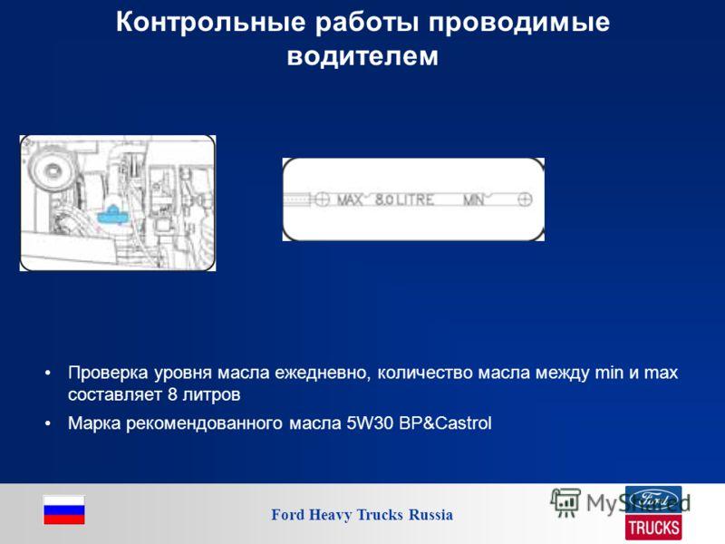 Ford Heavy Trucks Russia Контрольные работы проводимые водителем Проверка уровня масла ежедневно, количество масла между min и max составляет 8 литров Марка рекомендованного масла 5W30 BP&Castrol