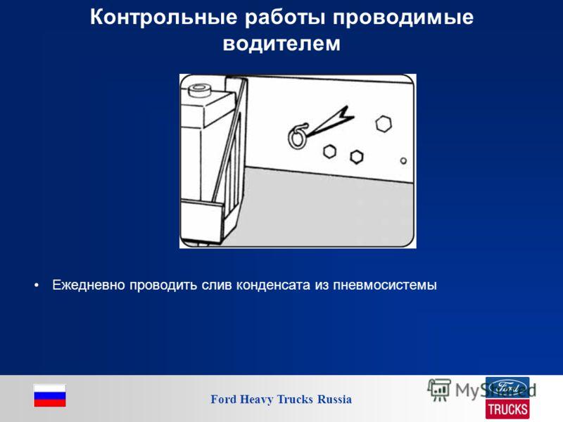 Ford Heavy Trucks Russia Контрольные работы проводимые водителем Ежедневно проводить слив конденсата из пневмосистемы