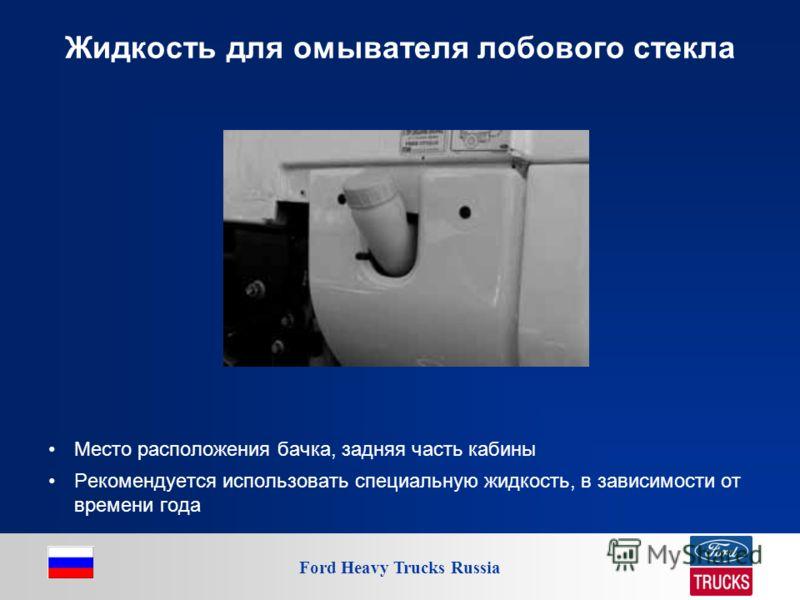 Ford Heavy Trucks Russia Жидкость для омывателя лобового стекла Место расположения бачка, задняя часть кабины Рекомендуется использовать специальную жидкость, в зависимости от времени года