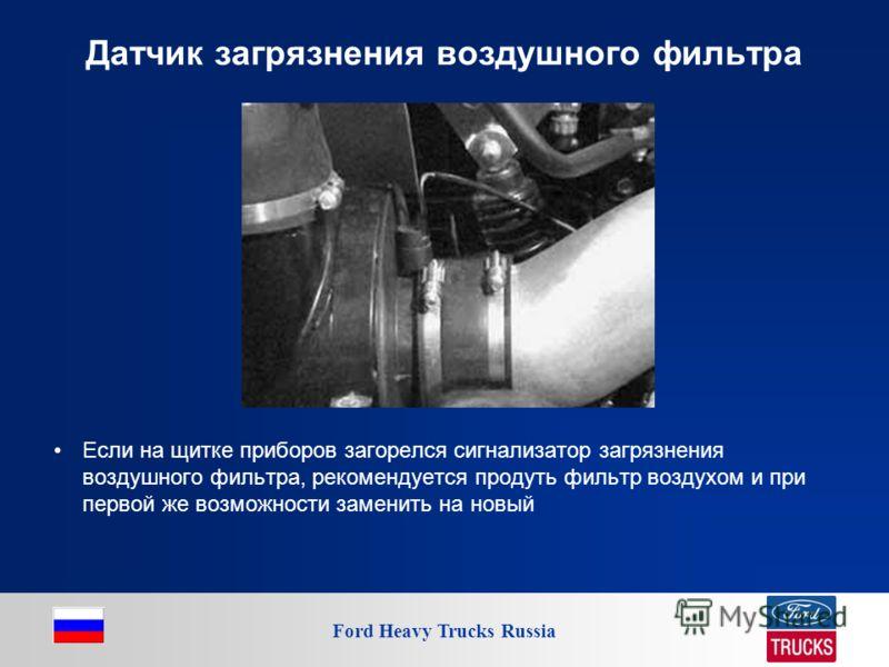 Ford Heavy Trucks Russia Датчик загрязнения воздушного фильтра Если на щитке приборов загорелся сигнализатор загрязнения воздушного фильтра, рекомендуется продуть фильтр воздухом и при первой же возможности заменить на новый