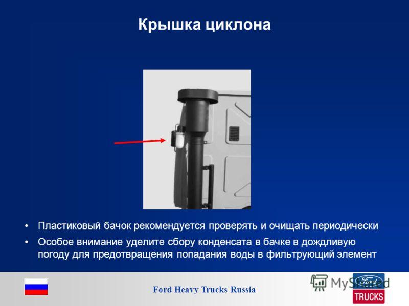 Ford Heavy Trucks Russia Крышка циклона Пластиковый бачок рекомендуется проверять и очищать периодически Особое внимание уделите сбору конденсата в бачке в дождливую погоду для предотвращения попадания воды в фильтрующий элемент