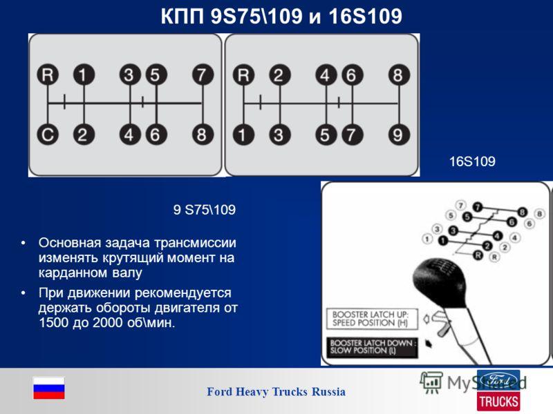 Ford Heavy Trucks Russia КПП 9S75\109 и 16S109 Основная задача трансмиссии изменять крутящий момент на карданном валу При движении рекомендуется держать обороты двигателя от 1500 до 2000 об\мин. 9 S75\109 16S109