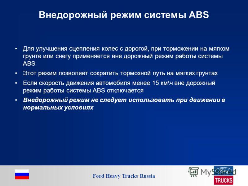 Ford Heavy Trucks Russia Внедорожный режим системы ABS Для улучшения сцепления колес с дорогой, при торможении на мягком грунте или снегу применяется вне дорожный режим работы системы ABS Этот режим позволяет сократить тормозной путь на мягких грунта