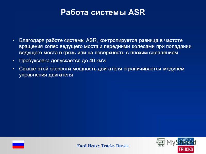 Ford Heavy Trucks Russia Работа системы ASR Благодаря работе системы ASR, контролируется разница в частоте вращения колес ведущего моста и передними колесами при попадании ведущего моста в грязь или на поверхность с плохим сцеплением Пробуксовка допу