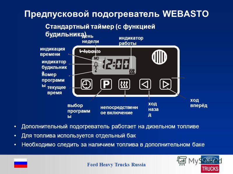 Ford Heavy Trucks Russia Предпусковой подогреватель WEBASTO Дополнительный подогреватель работает на дизельном топливе Для топлива используется отдельный бак Необходимо следить за наличием топлива в дополнительном баке индикация времени индикатор буд