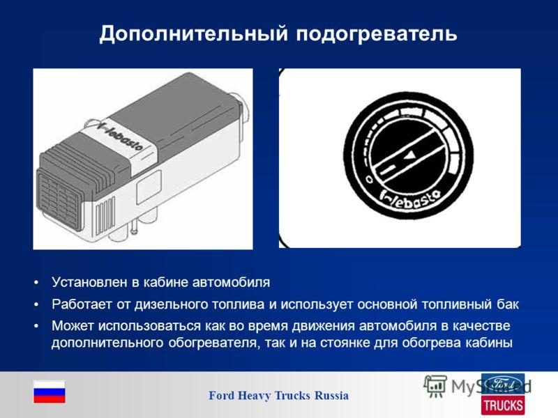 Ford Heavy Trucks Russia Дополнительный подогреватель Установлен в кабине автомобиля Работает от дизельного топлива и использует основной топливный бак Может использоваться как во время движения автомобиля в качестве дополнительного обогревателя, так
