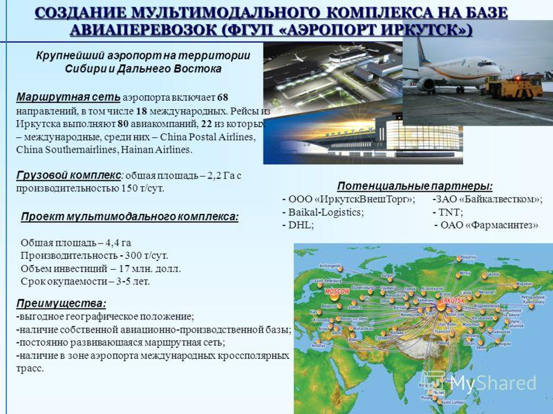 СОЗДАНИЕ МУЛЬТИМОДАЛЬНОГО КОМПЛЕКСА НА БАЗЕ АВИАПЕРЕВОЗОК (ФГУП «АЭРОПОРТ ИРКУТСК») Крупнейший аэропорт на территории Сибири и Дальнего Востока Маршрутная сеть аэропорта включает 68 направлений, в том числе 18 международных. Рейсы из Иркутска выполня