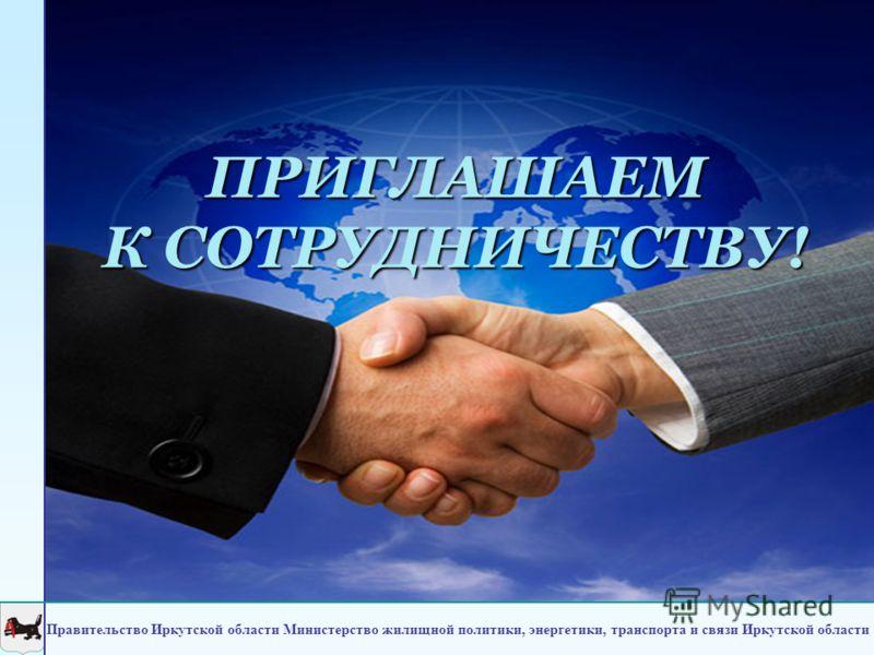 ПРИГЛАШАЕМ К СОТРУДНИЧЕСТВУ! Правительство Иркутской области Министерство жилищной политики, энергетики, транспорта и связи Иркутской области