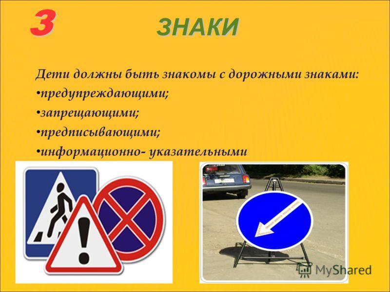 З ЗНАКИ Дети должны быть знакомы с дорожными знаками: предупреждающими; запрещающими; предписывающими; информационно- указательными