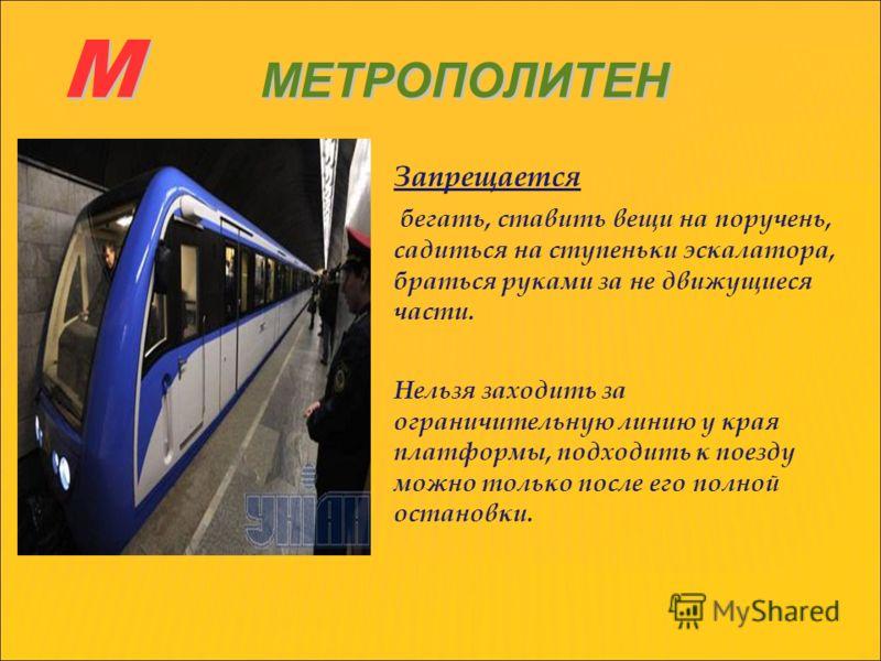 М МЕТРОПОЛИТЕН Запрещается бегать, ставить вещи на поручень, садиться на ступеньки эскалатора, браться руками за не движущиеся части. Нельзя заходить за ограничительную линию у края платформы, подходить к поезду можно только после его полной остановк