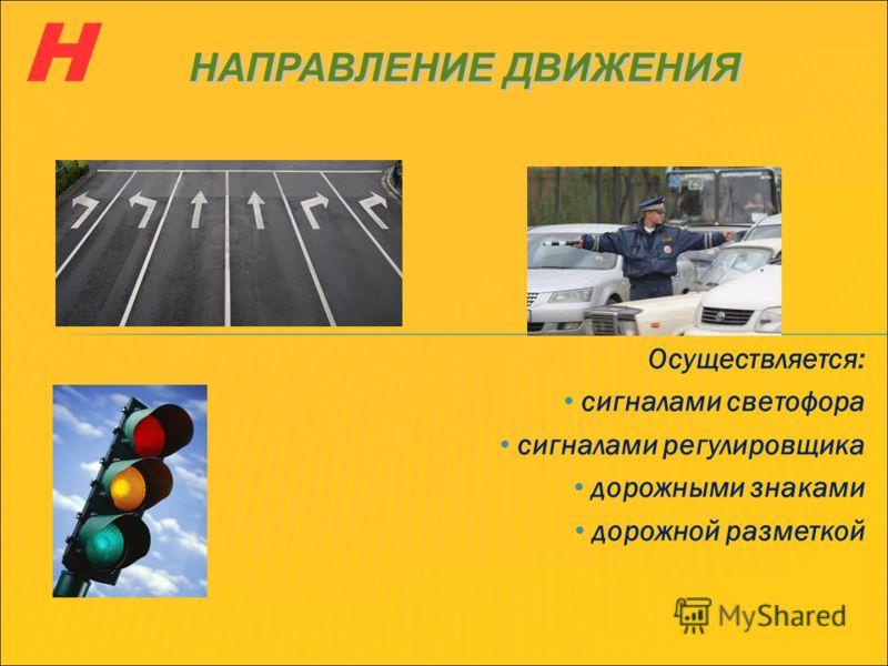 Осуществляется: сигналами светофора сигналами регулировщика дорожными знаками дорожной разметкой НАПРАВЛЕНИЕ ДВИЖЕНИЯ Н НАПРАВЛЕНИЕ ДВИЖЕНИЯ