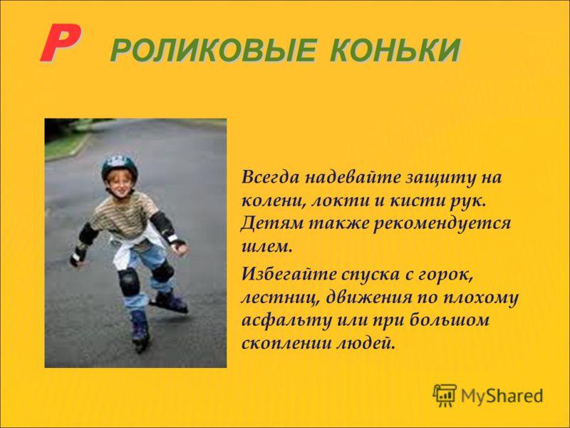 Р РОЛИКОВЫЕ КОНЬКИ Р РОЛИКОВЫЕ КОНЬКИ Всегда надевайте защиту на колени, локти и кисти рук. Детям также рекомендуется шлем. Избегайте спуска с горок, лестниц, движения по плохому асфальту или при большом скоплении людей.