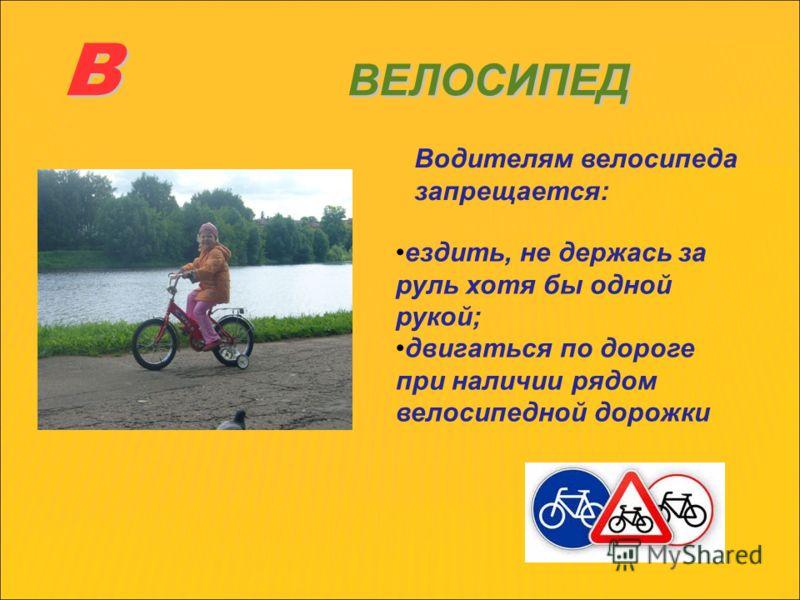 В ВЕЛОСИПЕД Водителям велосипеда запрещается: ездить, не держась за руль хотя бы одной рукой; двигаться по дороге при наличии рядом велосипедной дорожки