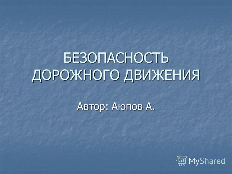 БЕЗОПАСНОСТЬ ДОРОЖНОГО ДВИЖЕНИЯ Автор: Аюпов А.