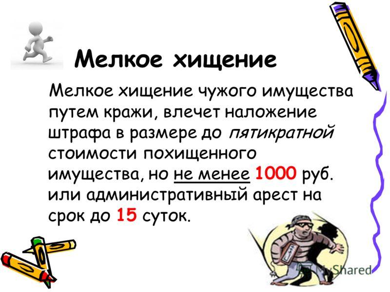 Мелкое хищение Мелкое хищение чужого имущества путем кражи, влечет наложение штрафа в размере до пятикратной стоимости похищенного имущества, но не менее 1000 руб. или административный арест на срок до 15 суток.