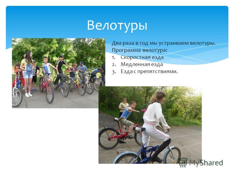 Велотуры Два раза в год мы устраиваем велотуры. Программа велотура: 1.Скоростная езда 2.Медленная езда 3.Езда с препятствиями.