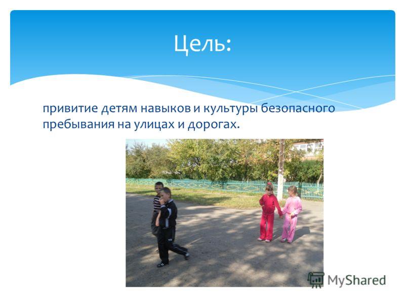 привитие детям навыков и культуры безопасного пребывания на улицах и дорогах. Цель: