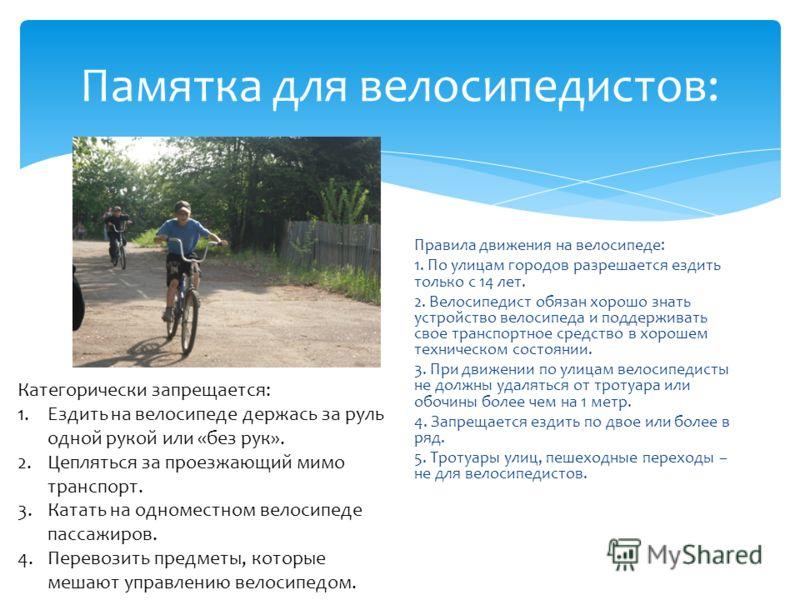 Памятка для велосипедистов: Правила движения на велосипеде: 1. По улицам городов разрешается ездить только с 14 лет. 2. Велосипедист обязан хорошо знать устройство велосипеда и поддерживать свое транспортное средство в хорошем техническом состоянии.