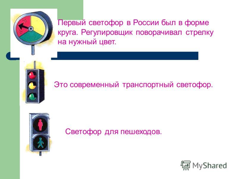 Первый светофор в России был в форме круга. Регулировщик поворачивал стрелку на нужный цвет. Это современный транспортный светофор. Светофор для пешеходов.