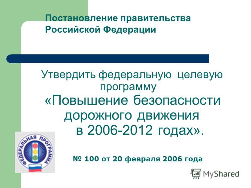 Утвердить федеральную целевую программу «Повышение безопасности дорожного движения в 2006-2012 годах». Постановление правительства Российской Федерации 100 от 20 февраля 2006 года