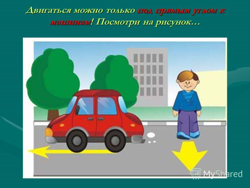 Двигаться можно только под прямым углом к машинам! Посмотри на рисунок…