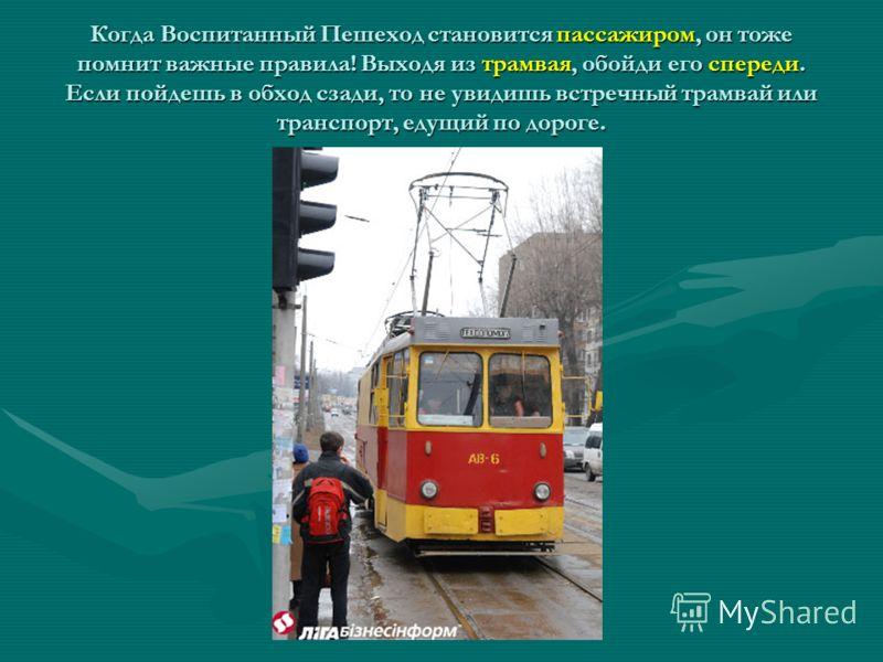 Когда Воспитанный Пешеход становится пассажиром, он тоже помнит важные правила! Выходя из трамвая, обойди его спереди. Если пойдешь в обход сзади, то не увидишь встречный трамвай или транспорт, едущий по дороге.