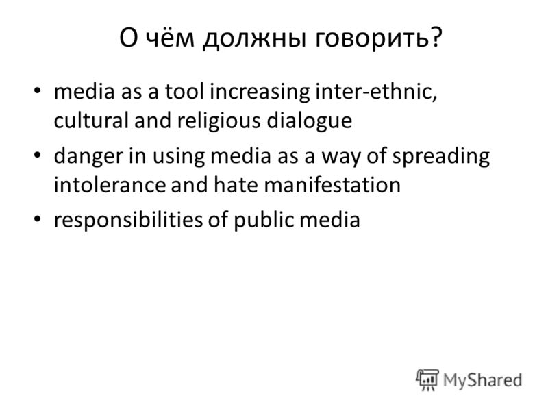 О чём должны говорить? media as a tool increasing inter-ethnic, cultural and religious dialogue danger in using media as a way of spreading intolerance and hate manifestation responsibilities of public media