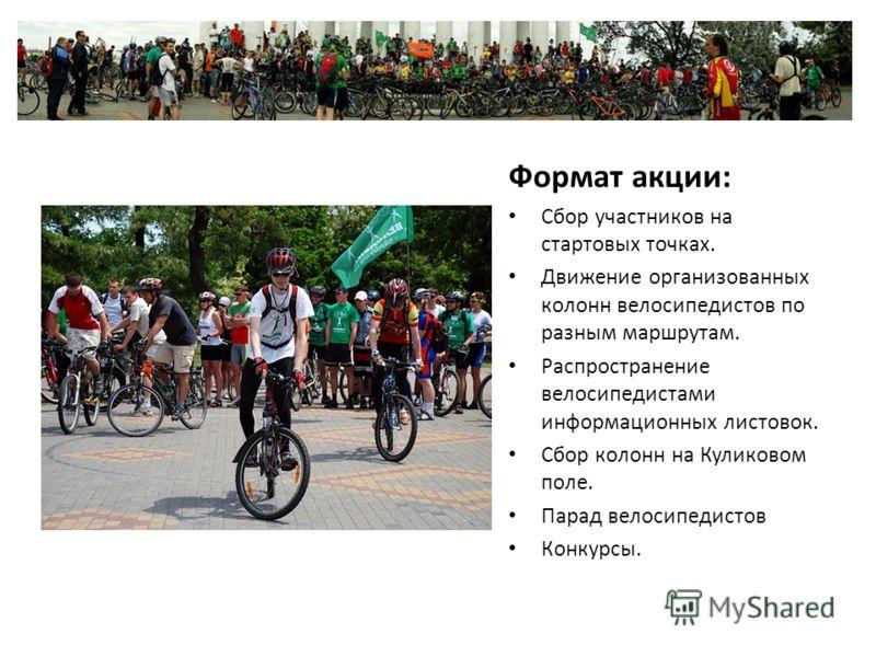 Формат акции: Сбор участников на стартовых точках. Движение организованных колонн велосипедистов по разным маршрутам. Распространение велосипедистами информационных листовок. Сбор колонн на Куликовом поле. Парад велосипедистов Конкурсы.
