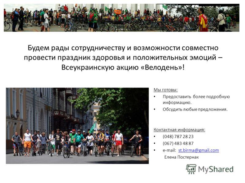 Будем рады сотрудничеству и возможности совместно провести праздник здоровья и положительных эмоций – Всеукраинскую акцию «Велодень»! Мы готовы: Предоставить более подробную информацию. Обсудить любые предложения. Контактная информация: (048) 787 28