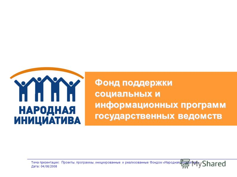 Тема презентации: Проекты, программы, инициированные и реализованные Фондом «Народная инициатива» Дата: 04/08/2008 Фонд поддержки социальных и информационных программ государственных ведомств