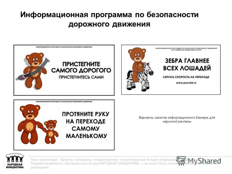 Информационная программа по безопасности дорожного движения Варианты макетов информационного баннера для наружной рекламы Тема презентации: Проекты, программы, инициированные и реализованные Фондом «Народная инициатива» Разработка является собственно