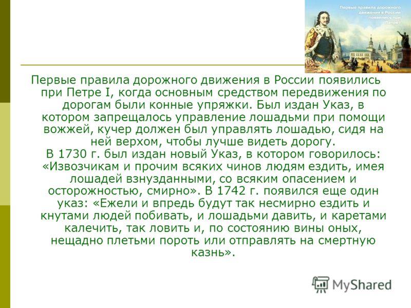 Первые правила дорожного движения в России появились при Петре I, когда основным средством передвижения по дорогам были конные упряжки. Был издан Указ, в котором запрещалось управление лошадьми при помощи вожжей, кучер должен был управлять лошадью, с