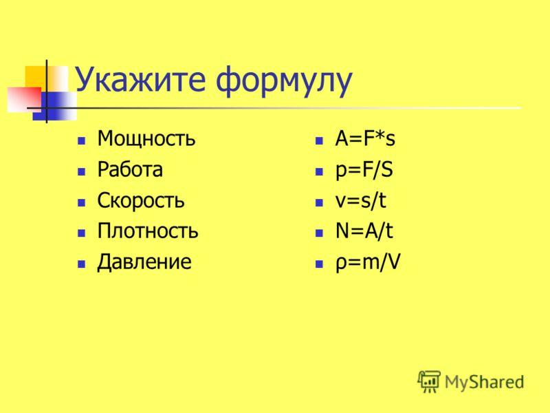 Укажите формулу Мощность Работа Скорость Плотность Давление А=F*s p=F/S v=s/t N=A/t ρ=m/V