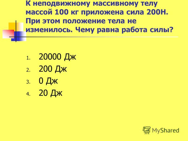 К неподвижному массивному телу массой 100 кг приложена сила 200Н. При этом положение тела не изменилось. Чему равна работа силы? 1. 20000 Дж 2. 200 Дж 3. 0 Дж 4. 20 Дж