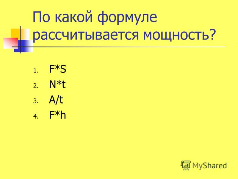По какой формуле рассчитывается мощность? 1. F*S 2. N*t 3. A/t 4. F*h