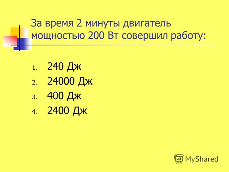 За время 2 минуты двигатель мощностью 200 Вт совершил работу: 1. 240 Дж 2. 24000 Дж 3. 400 Дж 4. 2400 Дж