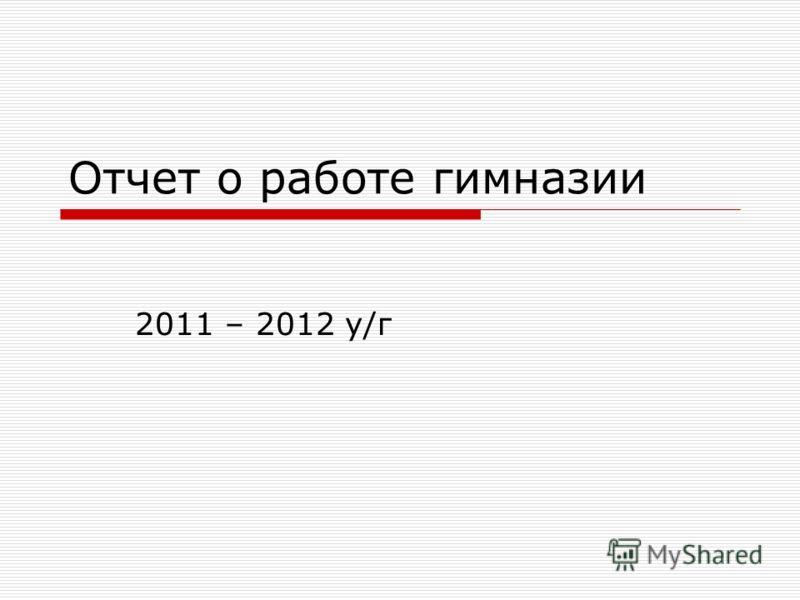 Отчет о работе гимназии 2011 – 2012 у/г